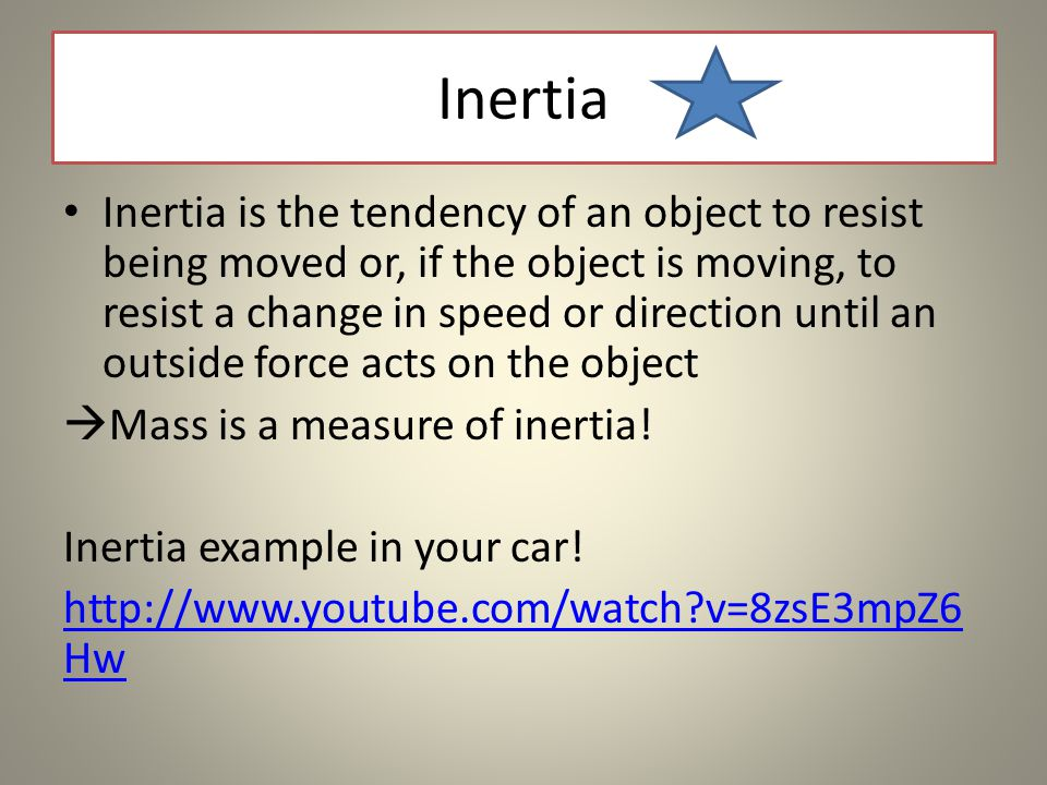 Inertia Inertia is the tendency of an object to resist being moved or, if the object is moving, to resist a change in speed or direction until an outside force acts on the object  Mass is a measure of inertia.