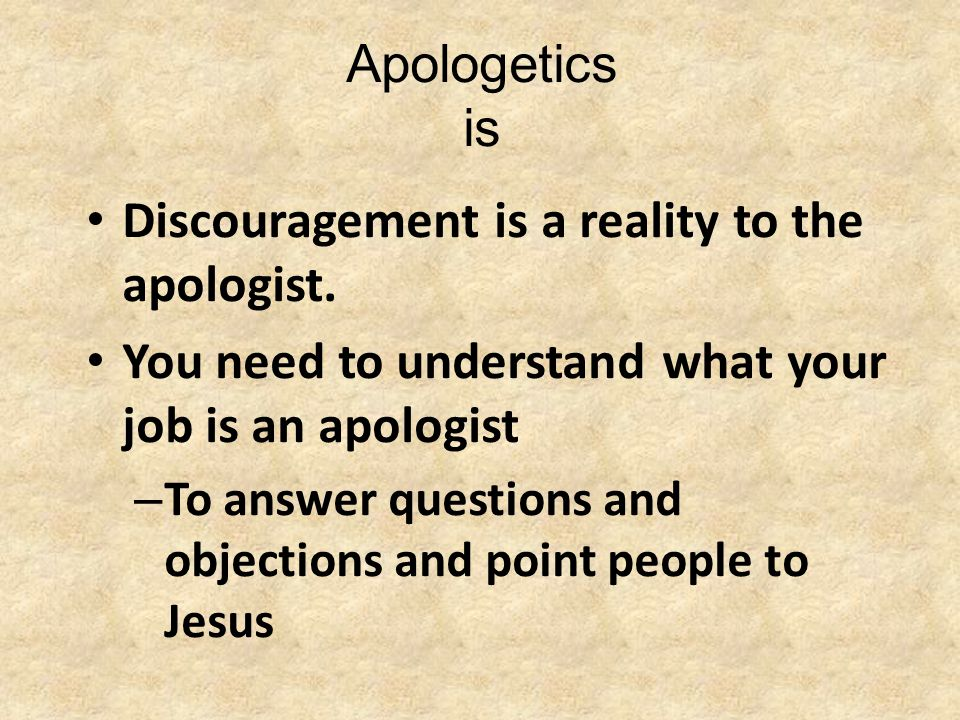 Apologetics is Discouragement is a reality to the apologist. You need to understand what your job is an apologist – To answer questions and objections