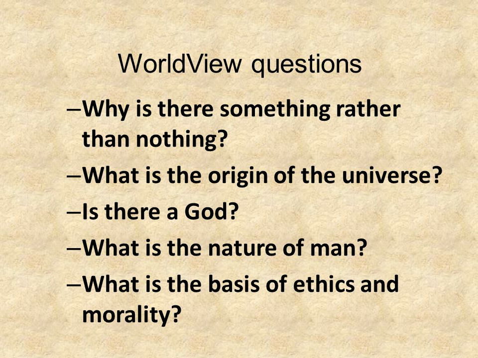 WorldView questions – Why is there something rather than nothing? – What is the origin of the universe? – Is there a God? – What is the nature of man?