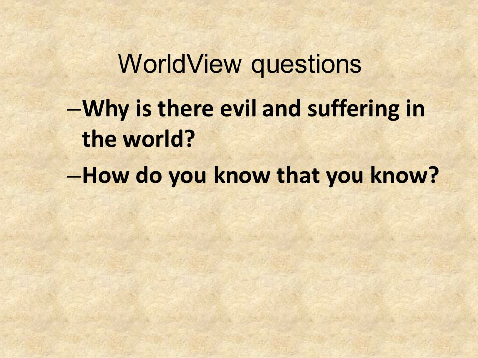 WorldView questions – Why is there evil and suffering in the world? – How do you know that you know?