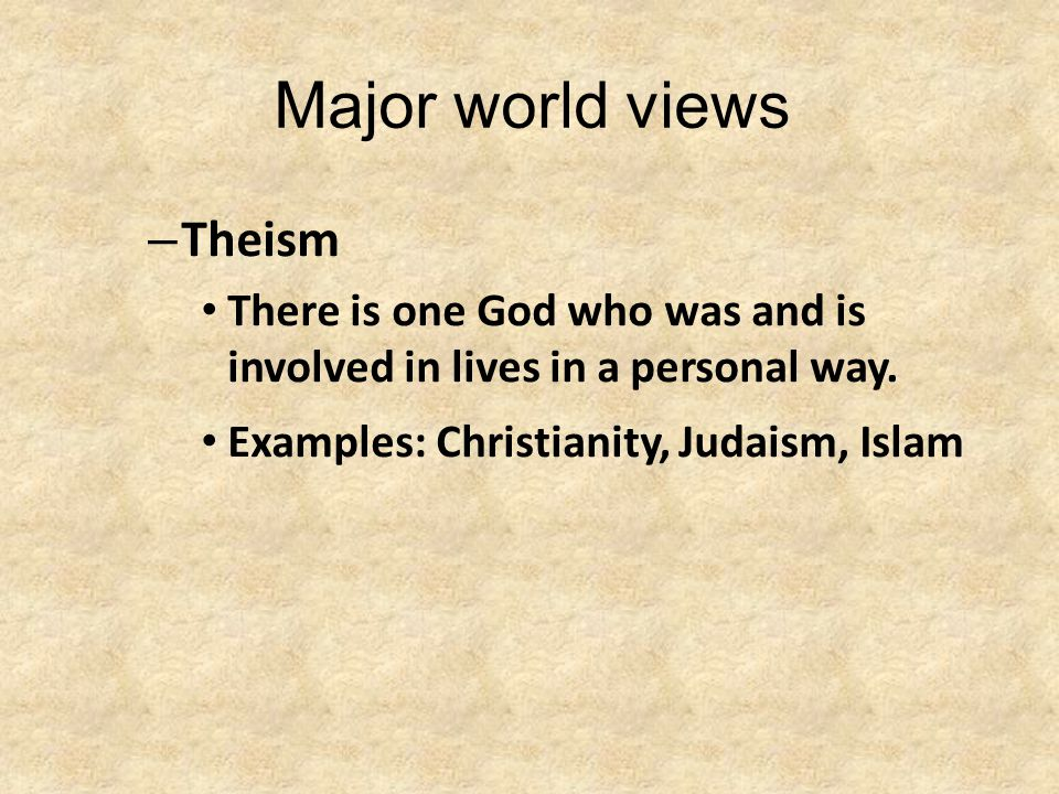 Major world views – Theism There is one God who was and is involved in lives in a personal way.