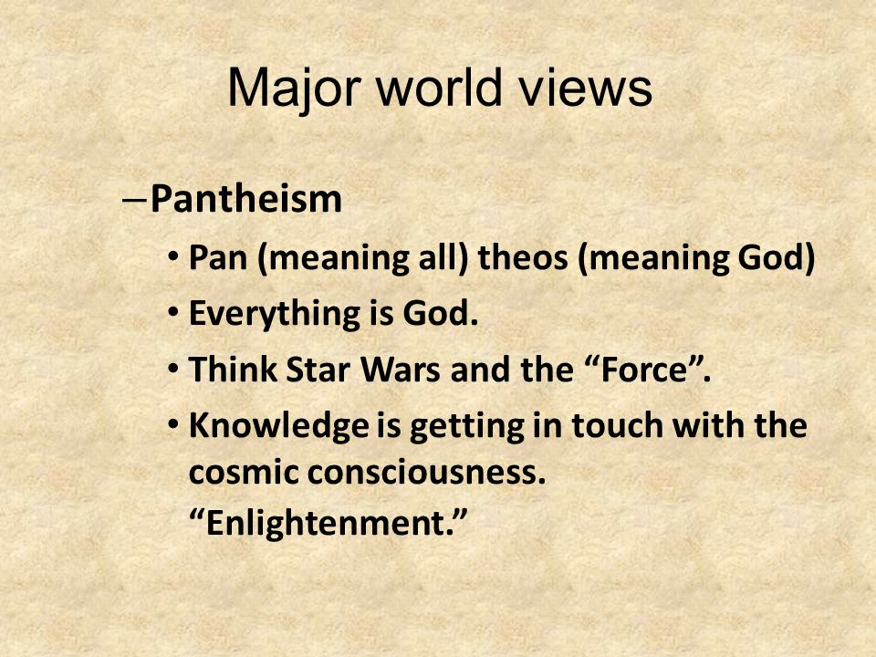 Major world views – Pantheism Pan (meaning all) theos (meaning God) Everything is God.