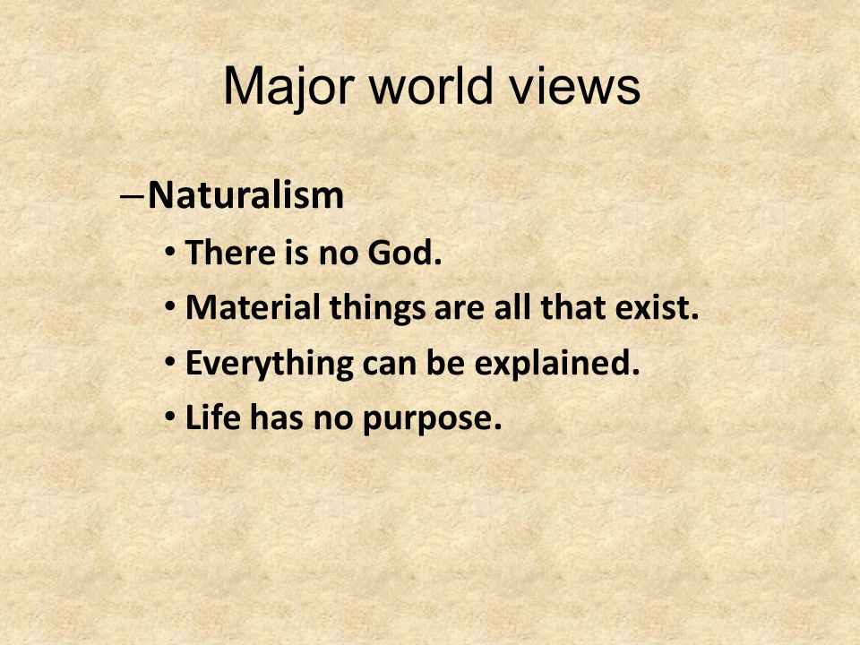 Major world views – Naturalism There is no God. Material things are all that exist. Everything can be explained. Life has no purpose.