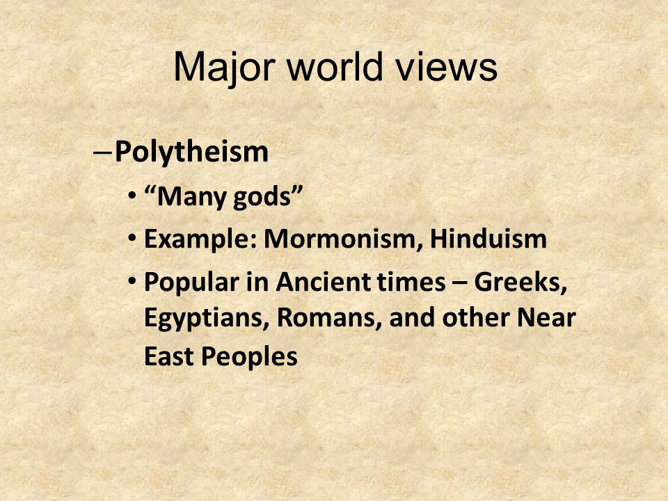 """Major world views – Polytheism """"Many gods"""" Example: Mormonism, Hinduism Popular in Ancient times – Greeks, Egyptians, Romans, and other Near East Peop"""