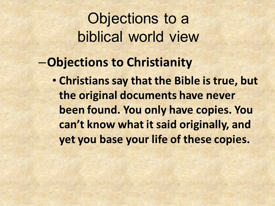 Objections to a biblical world view – Objections to Christianity Christians say that the Bible is true, but the original documents have never been fou