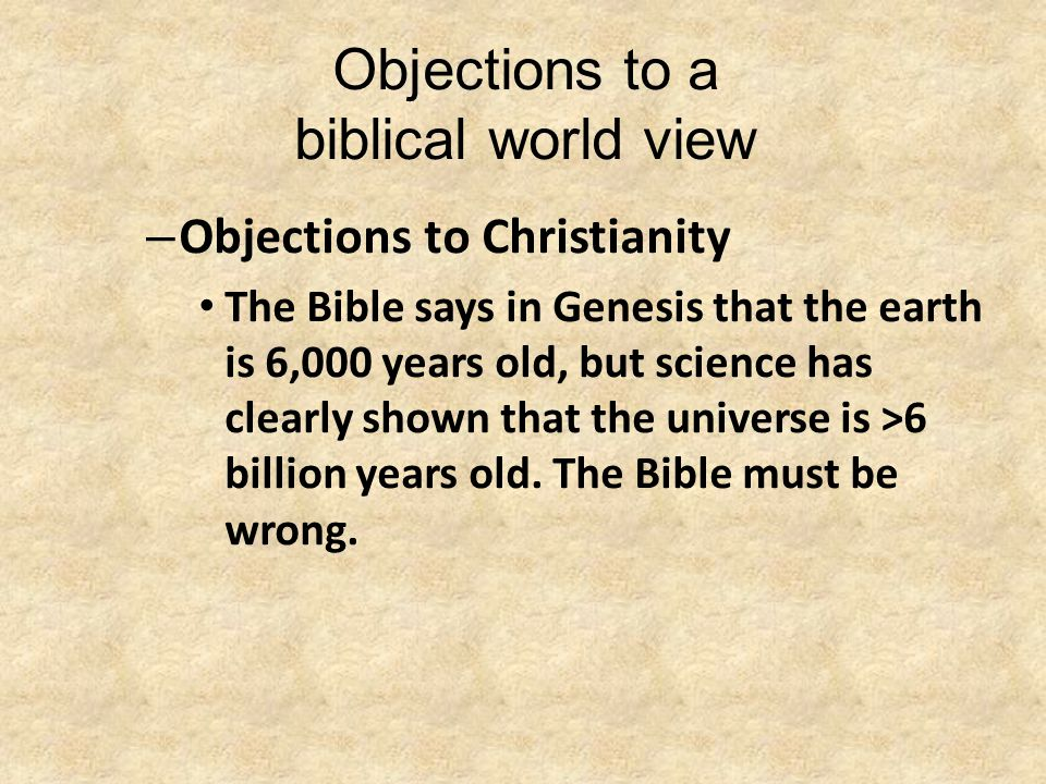 Objections to a biblical world view – Objections to Christianity The Bible says in Genesis that the earth is 6,000 years old, but science has clearly