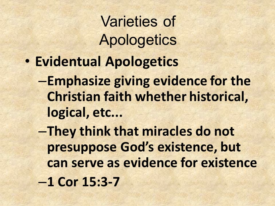 Varieties of Apologetics Evidentual Apologetics – Emphasize giving evidence for the Christian faith whether historical, logical, etc... – They think t