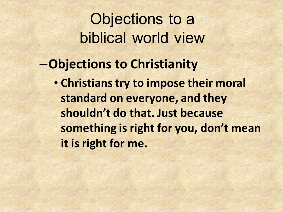 Objections to a biblical world view – Objections to Christianity Christians try to impose their moral standard on everyone, and they shouldn't do that.