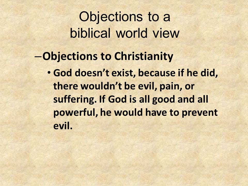 Objections to a biblical world view – Objections to Christianity God doesn't exist, because if he did, there wouldn't be evil, pain, or suffering. If