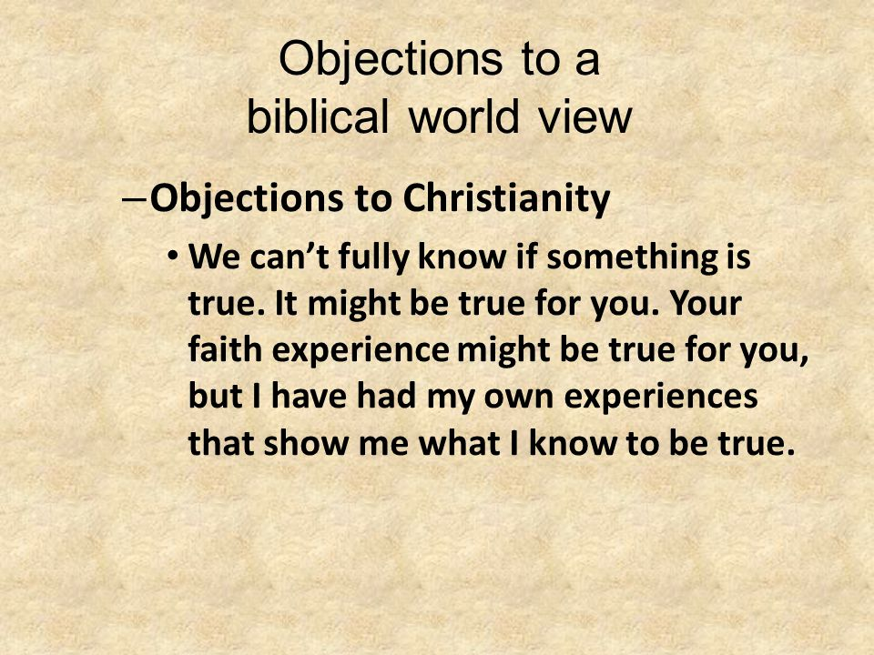 Objections to a biblical world view – Objections to Christianity We can't fully know if something is true. It might be true for you. Your faith experi