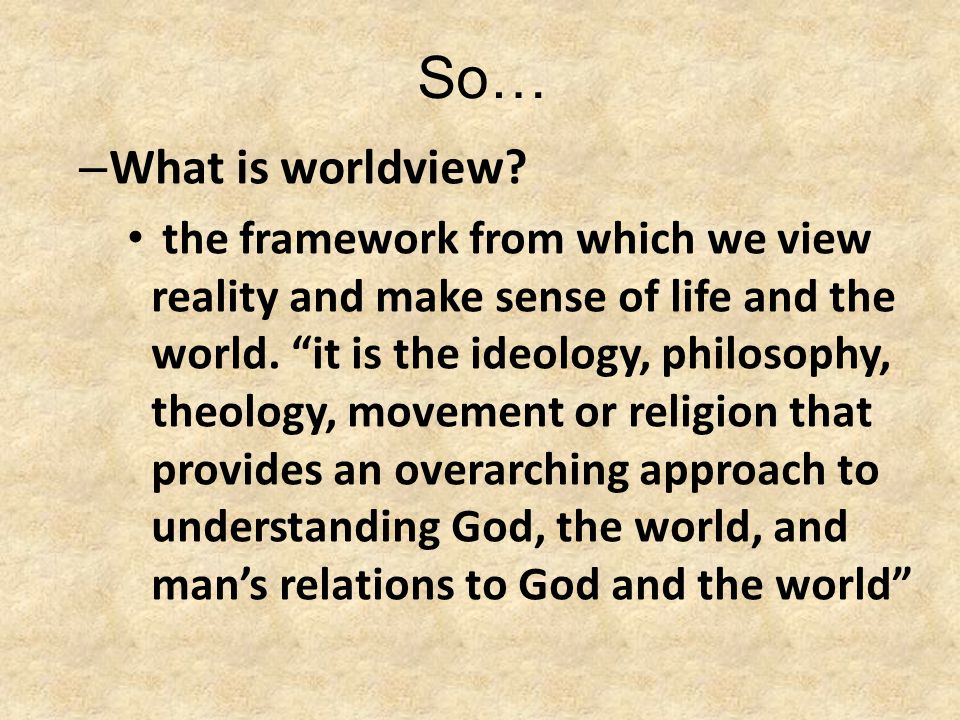 """So… – What is worldview? the framework from which we view reality and make sense of life and the world. """"it is the ideology, philosophy, theology, mov"""