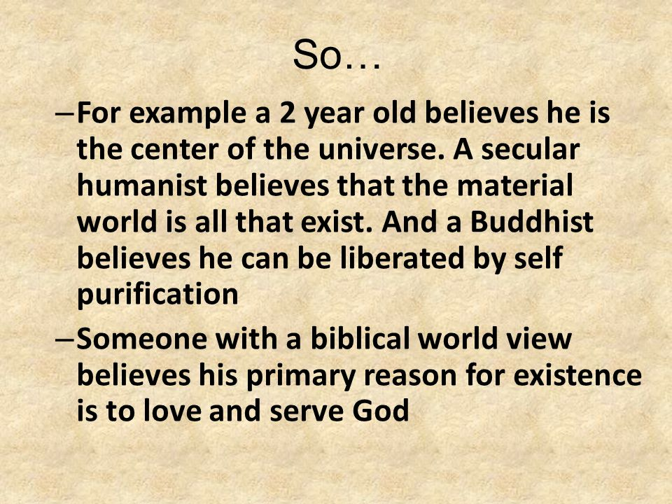 So… – For example a 2 year old believes he is the center of the universe. A secular humanist believes that the material world is all that exist. And a