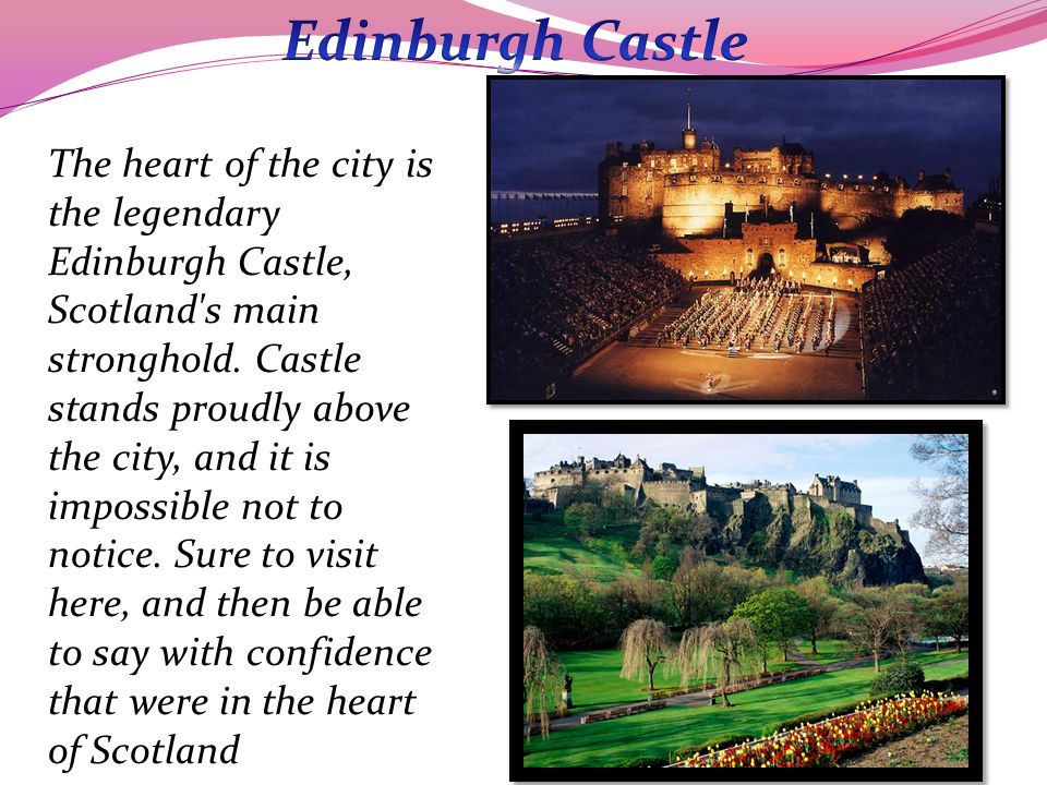 The heart of the city is the legendary Edinburgh Castle, Scotland s main stronghold.