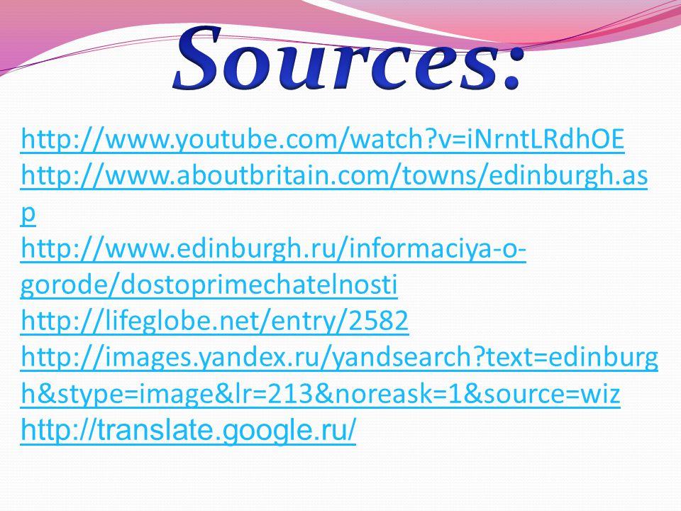 http://www.youtube.com/watch v=iNrntLRdhOE http://www.aboutbritain.com/towns/edinburgh.as p http://www.edinburgh.ru/informaciya-o- gorode/dostoprimechatelnosti http://lifeglobe.net/entry/2582 http://images.yandex.ru/yandsearch text=edinburg h&stype=image&lr=213&noreask=1&source=wiz http://translate.google.ru/