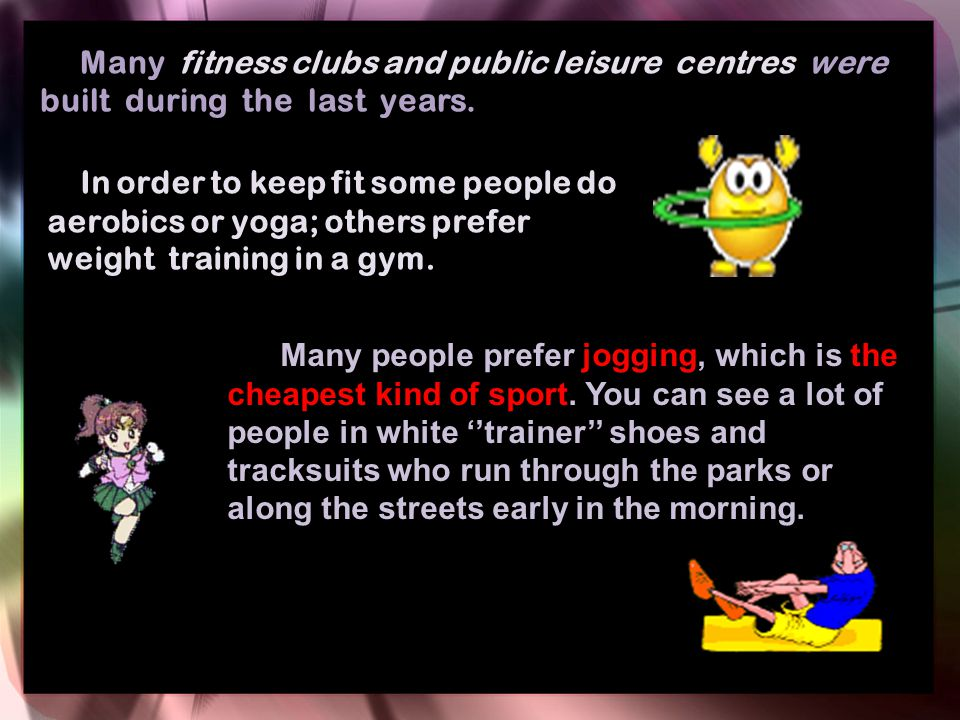 Many fitness clubs and public leisure centres were built during the last years. In order to keep fit some people do aerobics or yoga; others prefer we