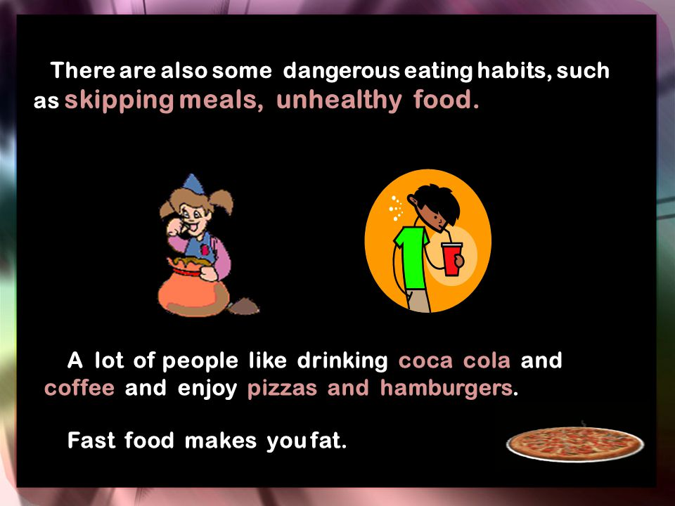 There are also some dangerous eating habits, such as skipping meals, unhealthy food. A lot of people like drinking coca cola and coffee and enjoy pizz
