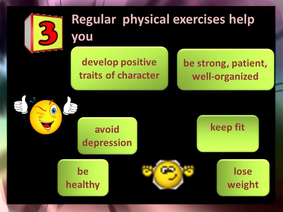 Regular physical exercises help you be healthy lose weight be strong, patient, well-organized develop positive traits of character avoid depression ke