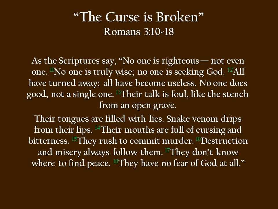 The Curse is Broken Romans 3:19-23 Obviously, the law applies to those to whom it was given, for its purpose is to keep people from having excuses, and to show that the entire world is guilty before God.