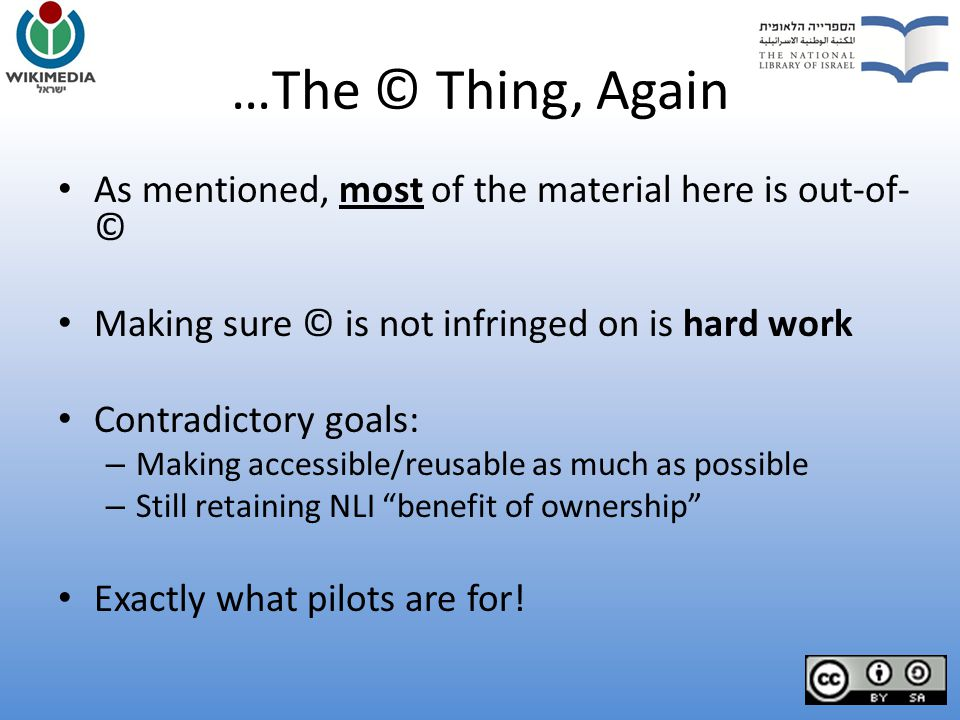 …The © Thing, Again As mentioned, most of the material here is out-of- © Making sure © is not infringed on is hard work Contradictory goals: – Making accessible/reusable as much as possible – Still retaining NLI benefit of ownership Exactly what pilots are for!