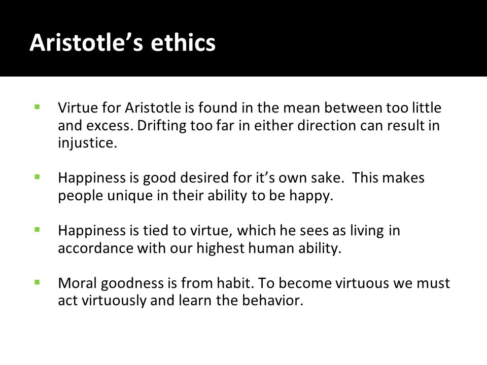 Aristotle's ethics  Virtue for Aristotle is found in the mean between too little and excess. Drifting too far in either direction can result in injus