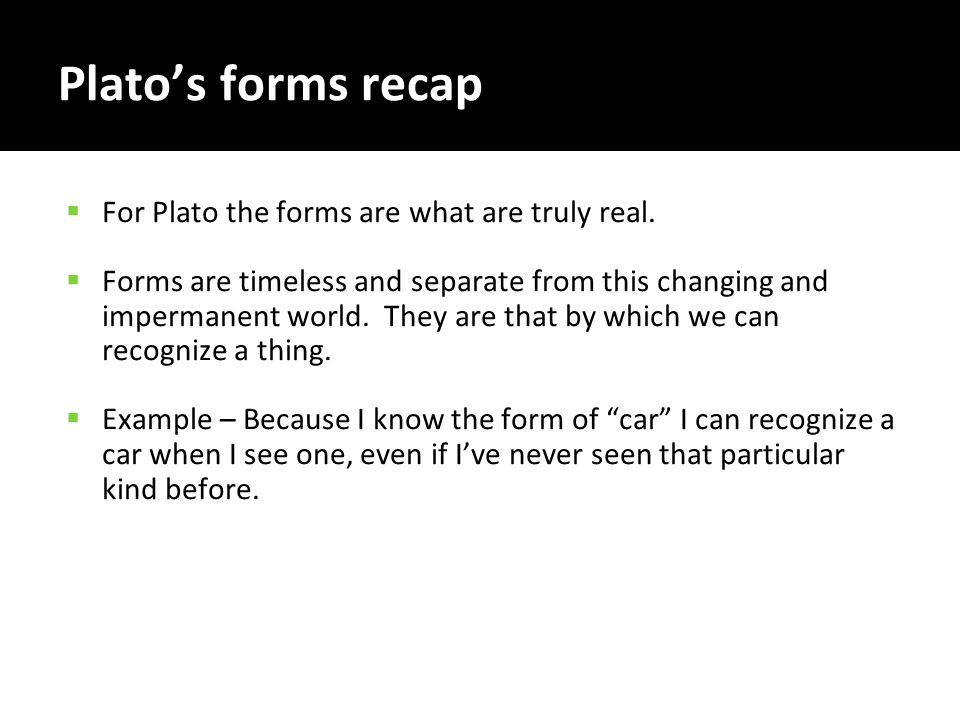 Plato's forms recap  For Plato the forms are what are truly real.