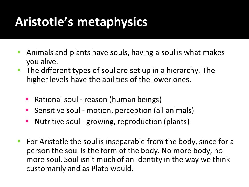 Aristotle's metaphysics  Animals and plants have souls, having a soul is what makes you alive.  The different types of soul are set up in a hierarch