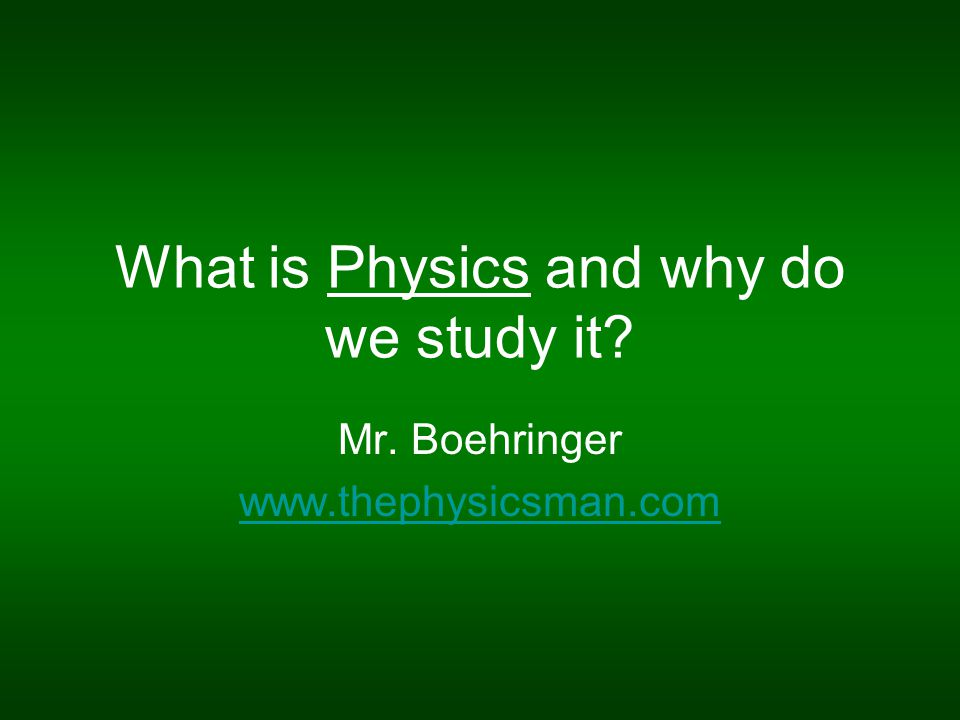 What is Physics and why do we study it? Mr. Boehringer www.thephysicsman.com