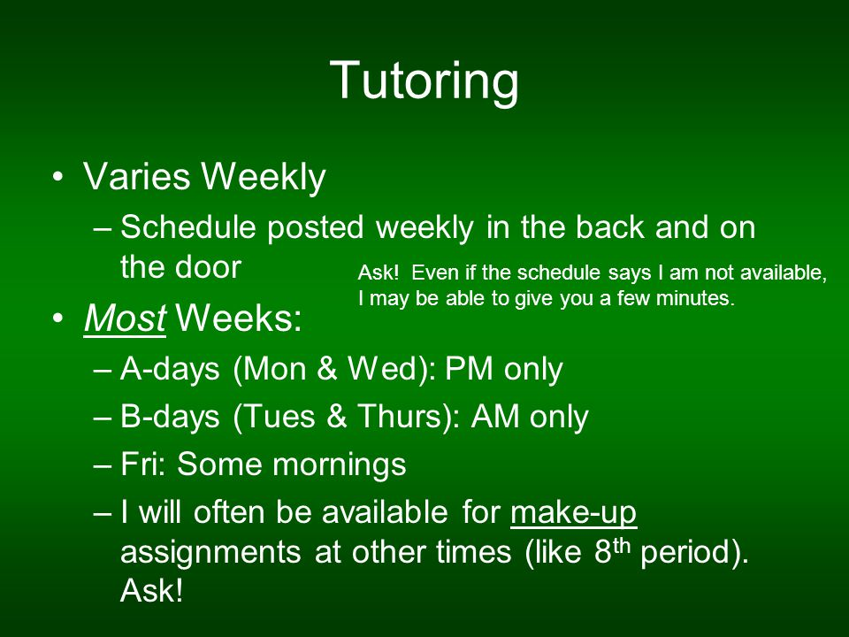Tutoring Varies Weekly –Schedule posted weekly in the back and on the door Most Weeks: –A-days (Mon & Wed): PM only –B-days (Tues & Thurs): AM only –Fri: Some mornings –I will often be available for make-up assignments at other times (like 8 th period).