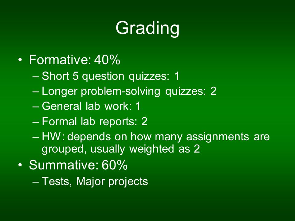Grading Formative: 40% –Short 5 question quizzes: 1 –Longer problem-solving quizzes: 2 –General lab work: 1 –Formal lab reports: 2 –HW: depends on how many assignments are grouped, usually weighted as 2 Summative: 60% –Tests, Major projects