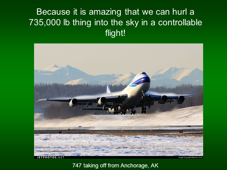 Because it is amazing that we can hurl a 735,000 lb thing into the sky in a controllable flight.
