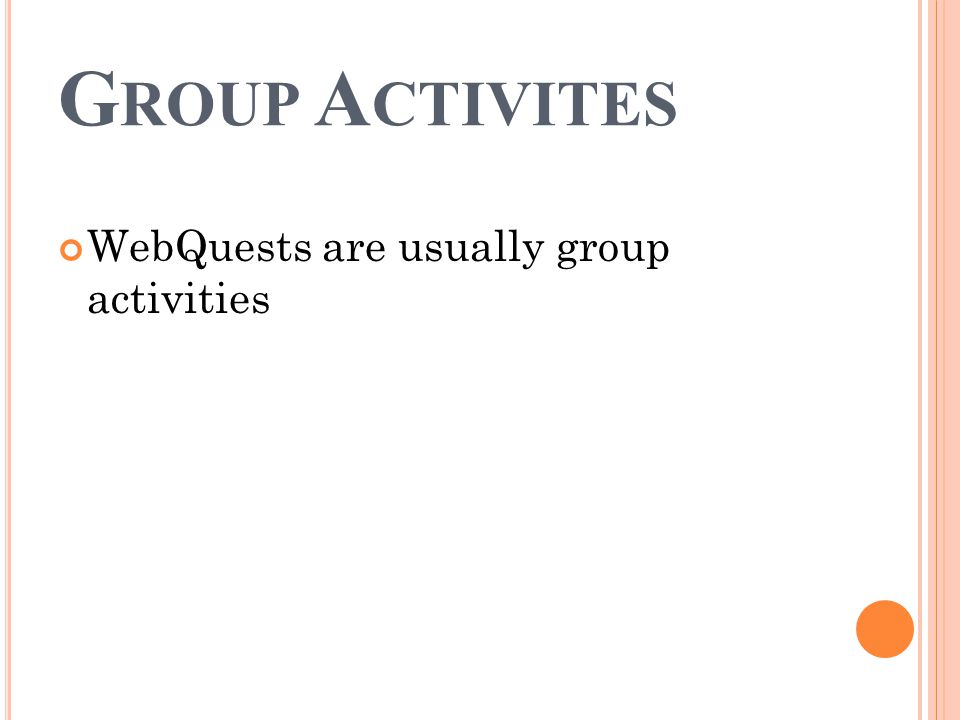 G ROUP A CTIVITES WebQuests are usually group activities