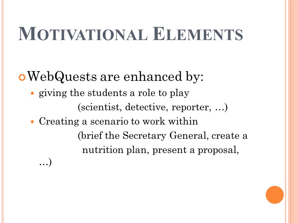 M OTIVATIONAL E LEMENTS WebQuests are enhanced by: giving the students a role to play (scientist, detective, reporter, …) Creating a scenario to work within (brief the Secretary General, create a nutrition plan, present a proposal, …)