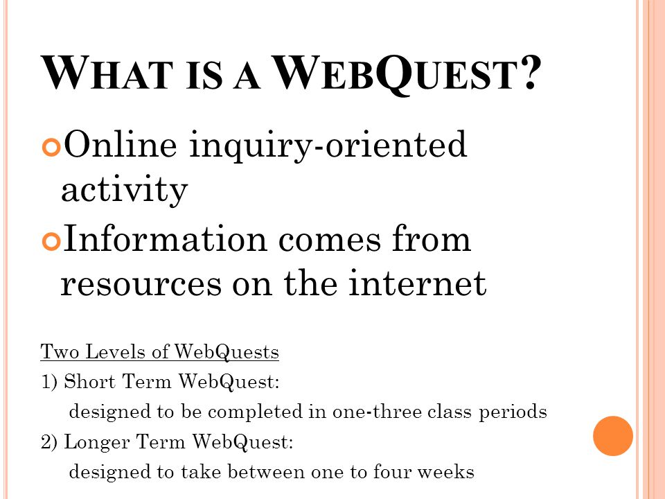 Online inquiry-oriented activity Information comes from resources on the internet Two Levels of WebQuests 1) Short Term WebQuest: designed to be completed in one-three class periods 2) Longer Term WebQuest: designed to take between one to four weeks