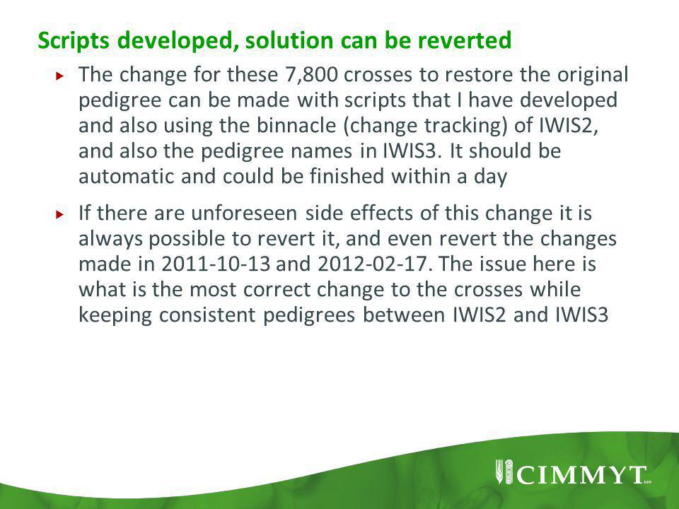 Scripts developed, solution can be reverted  The change for these 7,800 crosses to restore the original pedigree can be made with scripts that I have developed and also using the binnacle (change tracking) of IWIS2, and also the pedigree names in IWIS3.