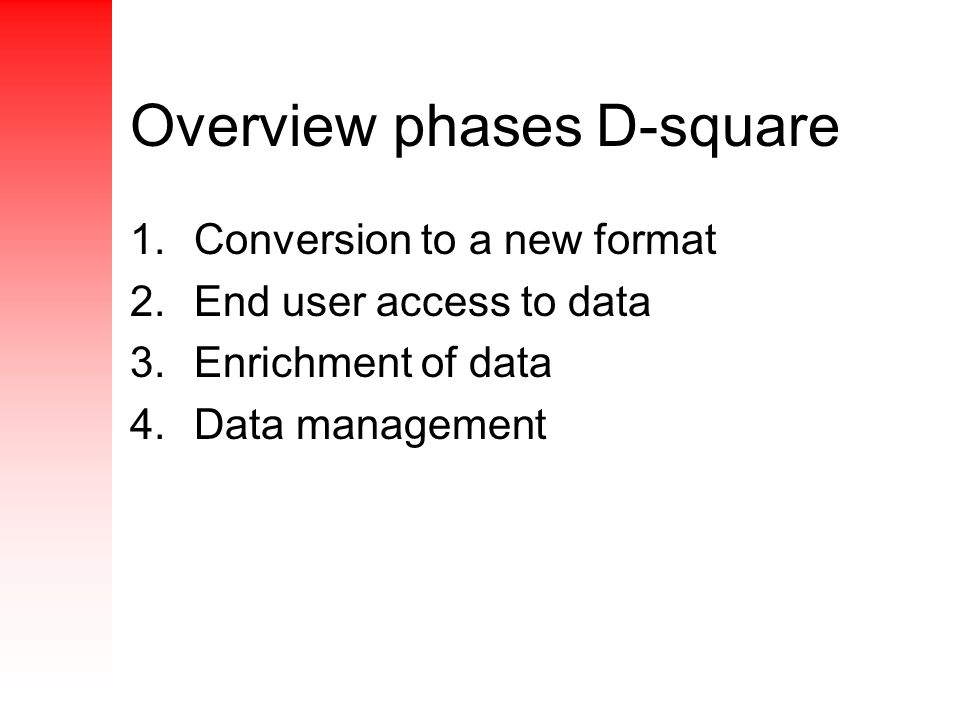 1.Conversion to a new format 2.End user access to data 3.Enrichment of data 4.Data management Overview phases D-square