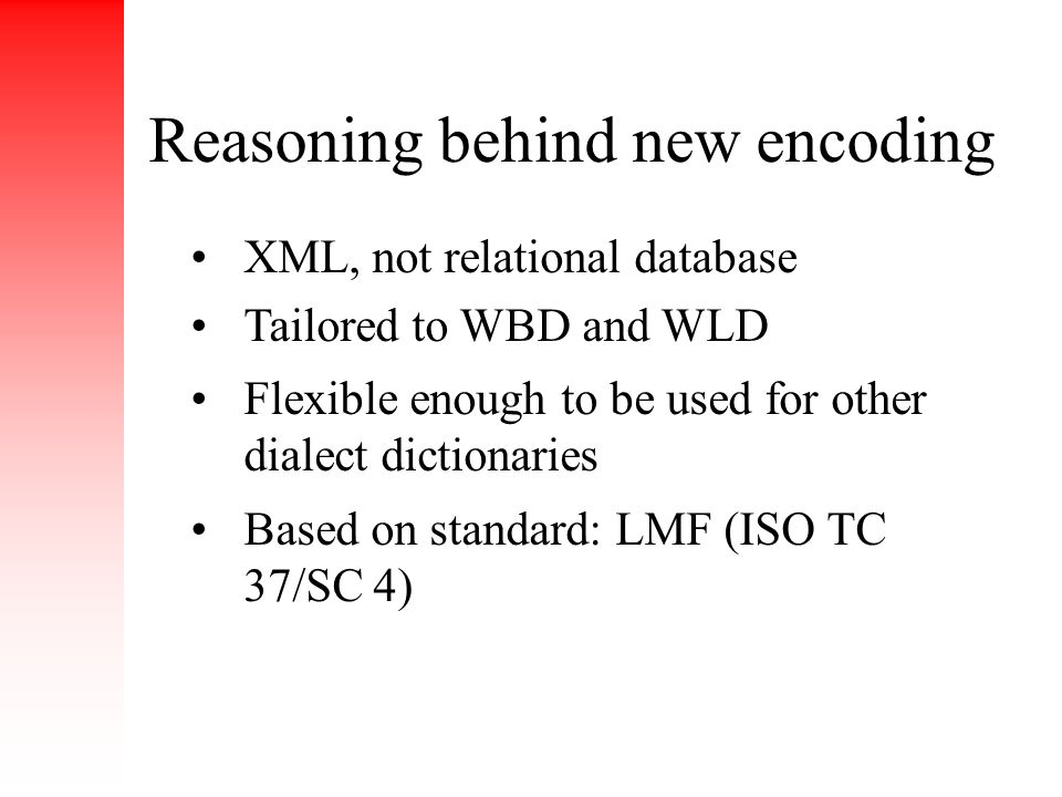Reasoning behind new encoding XML, not relational database Tailored to WBD and WLD Flexible enough to be used for other dialect dictionaries Based on