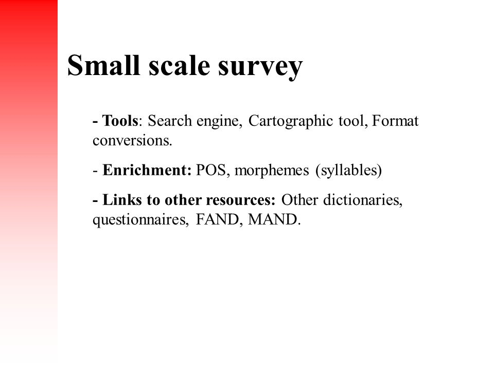 Small scale survey - Tools: Search engine, Cartographic tool, Format conversions. - Enrichment: POS, morphemes (syllables) - Links to other resources: