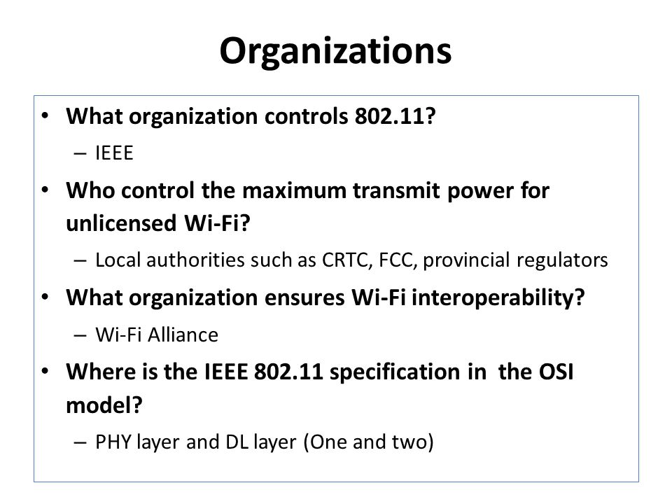 Organizations What organization controls 802.11? – IEEE Who control the maximum transmit power for unlicensed Wi-Fi? – Local authorities such as CRTC,