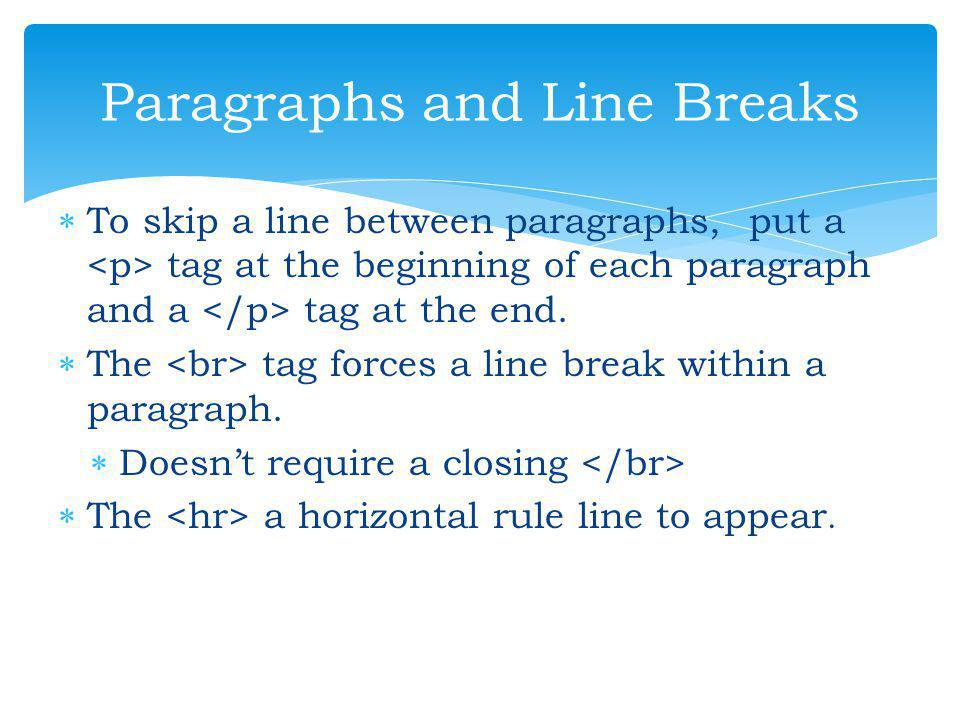 TT o skip a line between paragraphs, put a <p> tag at the beginning of each paragraph and a </p> tag at the end. TT he <br> tag forces a line brea