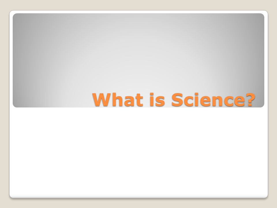 Science Defined Science is limited to studying only the problems of the natural world that can be understood by using the processes of science ◦Scientists must be able to use their senses to observe and evaluate ◦Assumes that the universe is orderly, reasonable, and testable ◦Theories are subject to change and does not have all the answers or solutions