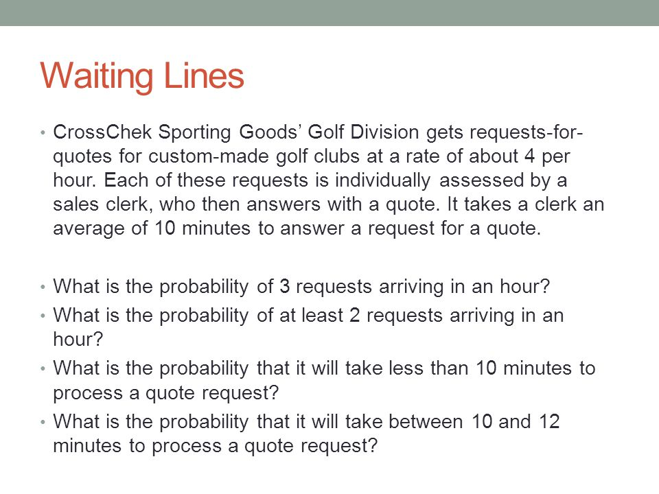 Waiting Lines CrossChek Sporting Goods' Golf Division gets requests-for- quotes for custom-made golf clubs at a rate of about 4 per hour. Each of thes