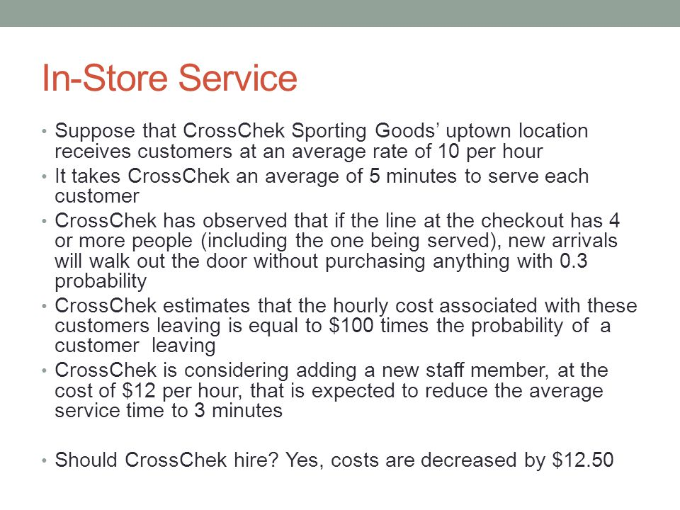 In-Store Service Suppose that CrossChek Sporting Goods' uptown location receives customers at an average rate of 10 per hour It takes CrossChek an average of 5 minutes to serve each customer CrossChek has observed that if the line at the checkout has 4 or more people (including the one being served), new arrivals will walk out the door without purchasing anything with 0.3 probability CrossChek estimates that the hourly cost associated with these customers leaving is equal to $100 times the probability of a customer leaving CrossChek is considering adding a new staff member, at the cost of $12 per hour, that is expected to reduce the average service time to 3 minutes Should CrossChek hire.
