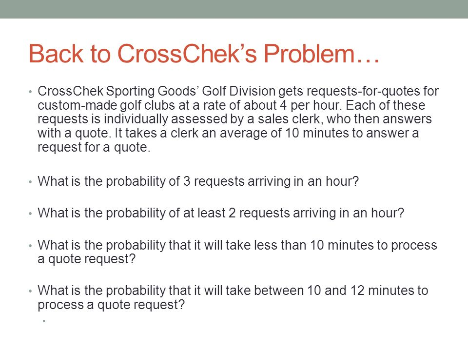 Back to CrossChek's Problem… CrossChek Sporting Goods' Golf Division gets requests-for-quotes for custom-made golf clubs at a rate of about 4 per hour.