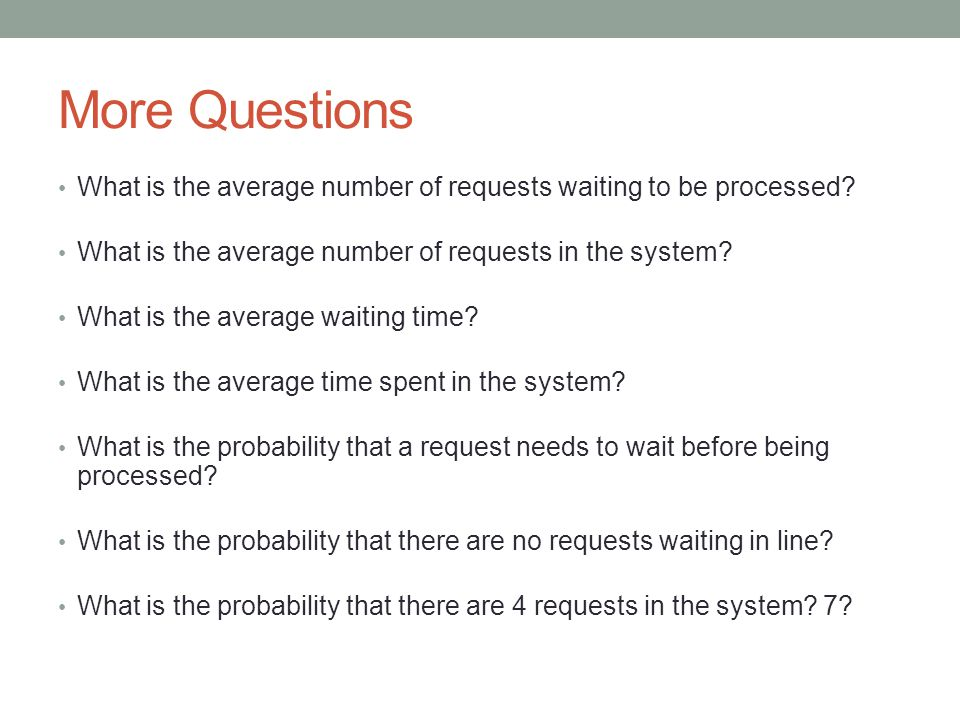 Fomulas QuestionNotationFormula Average number of customers in the waiting line LqLq L q = 2 /[µ(µ - )] Average number of customers in the system L L = L q + /  Average waiting timeWqWq W q = L q / Average time in the systemWW = W q + 1/µ Probability that a customer has to wait PwPw P w = /  Probability that line is emptyP0P0 P 0 = 1 - /  Probability that there are n customers in the system PnPn P n = P 0 ( /  ) n