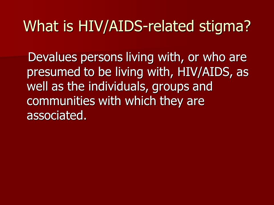 What is HIV/AIDS-related stigma? Devalues persons living with, or who are presumed to be living with, HIV/AIDS, as well as the individuals, groups and