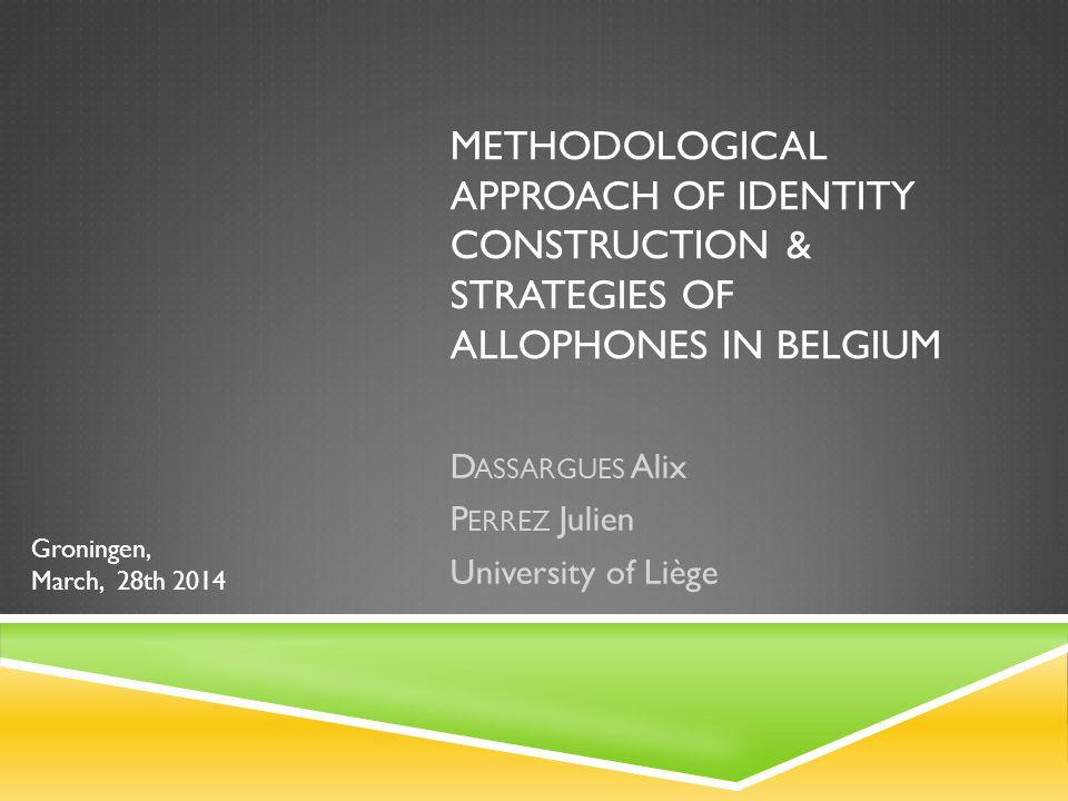 METHODOLOGICAL APPROACH OF IDENTITY CONSTRUCTION & STRATEGIES OF ALLOPHONES IN BELGIUM D ASSARGUES Alix P ERREZ Julien University of Liège Groningen, March, 28th 2014