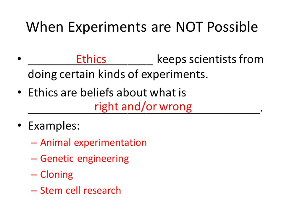 When Experiments are NOT Possible ____________________ keeps scientists from doing certain kinds of experiments. Ethics are beliefs about what is ____