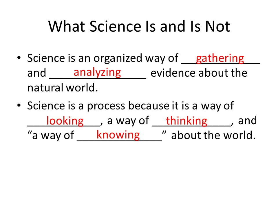 What Science Is and Is Not Science is an organized way of _____________ and ________________ evidence about the natural world. Science is a process be