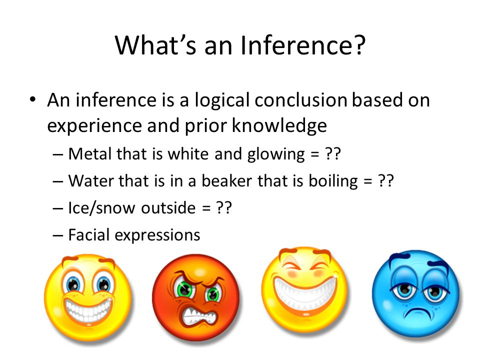 What's an Inference? An inference is a logical conclusion based on experience and prior knowledge – Metal that is white and glowing = ?? – Water that