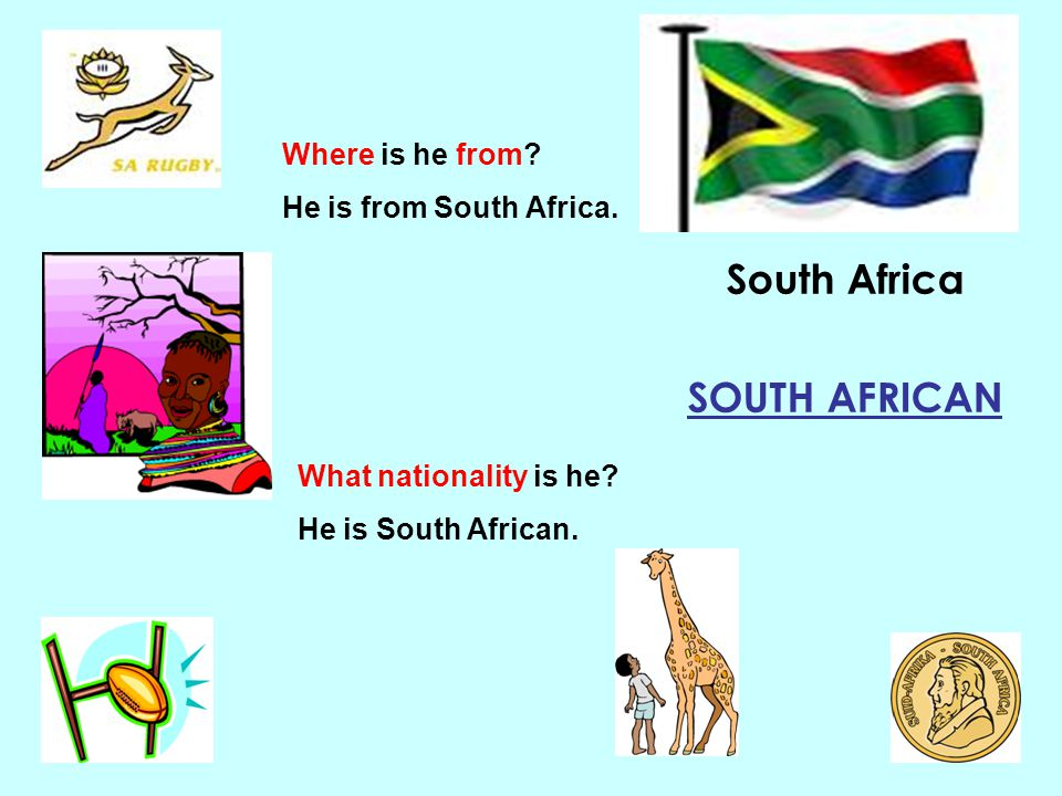 South Africa SOUTH AFRICAN Where is he from? He is from South Africa. What nationality is he? He is South African.